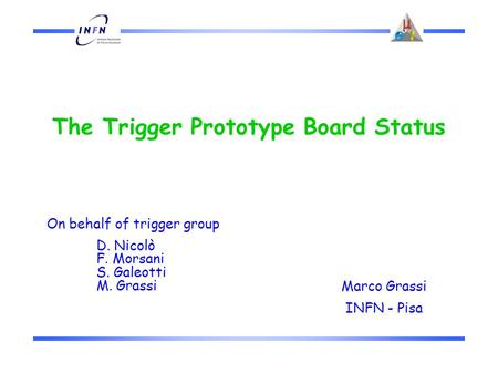 The Trigger Prototype Board Status Marco Grassi INFN - Pisa On behalf of trigger group D. Nicolò F. Morsani S. Galeotti M. Grassi.