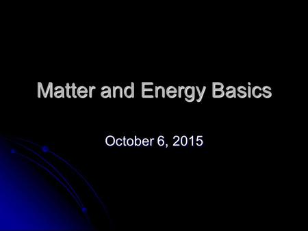 Matter and Energy Basics October 6, 2015October 6, 2015October 6, 2015.