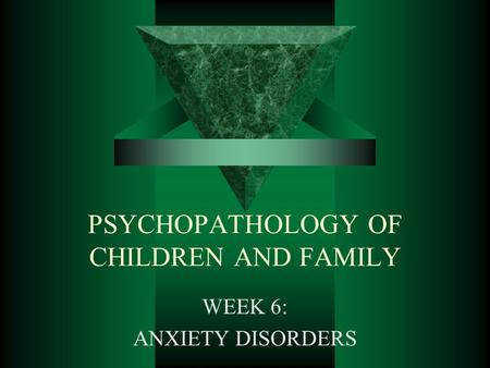 PSYCHOPATHOLOGY OF CHILDREN AND FAMILY WEEK 6: ANXIETY DISORDERS.
