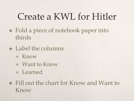 Create a KWL for Hitler  Fold a piece of notebook paper into thirds  Label the columns  Know  Want to Know  Learned  Fill out the chart for Know.