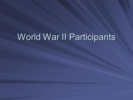 World War II Participants. I. Axis Powers A. Germany B. Italy C. Japan.
