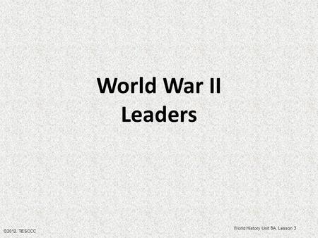 World War II Leaders ©2012, TESCCC World History Unit 8A, Lesson 3.