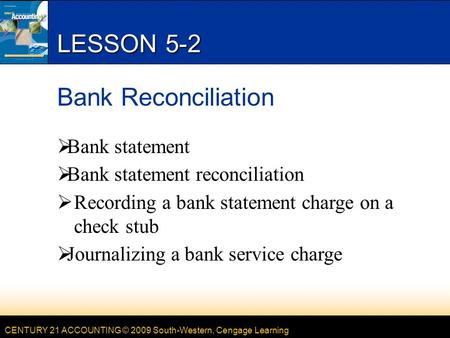 CENTURY 21 ACCOUNTING © 2009 South-Western, Cengage Learning LESSON 5-2 Bank Reconciliation  Bank statement  Bank statement reconciliation  Recording.