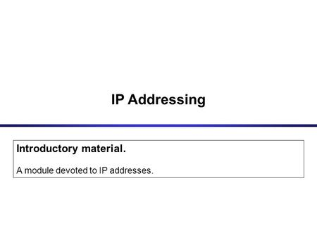 IP Addressing Introductory material. A module devoted to IP addresses.