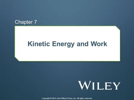 Kinetic Energy and Work Chapter 7 Copyright © 2014 John Wiley & Sons, Inc. All rights reserved.