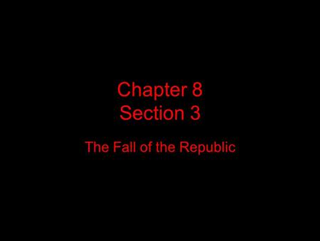 Chapter 8 Section 3 The Fall of the Republic. Section Overview This section describes the events that led to the end of the Roman Republic.