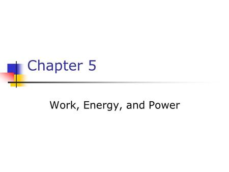 Chapter 5 Work, Energy, and Power. Work W = F x This equation applies when the force is in the same direction as the displacement are in the same direction.