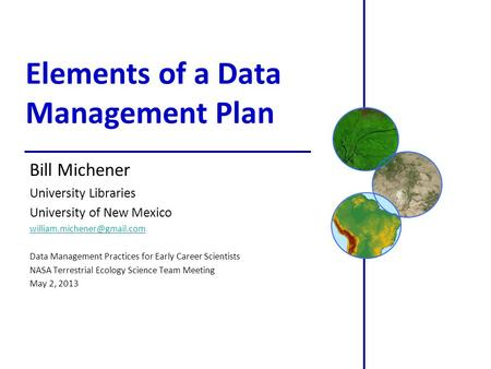 Elements of a Data Management Plan Bill Michener University Libraries University of New Mexico Data Management Practices for.