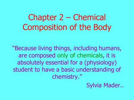 "Chapter 2 – Chemical Composition of the Body ""Because living things, including humans, are composed only of chemicals, it is absolutely essential for a."