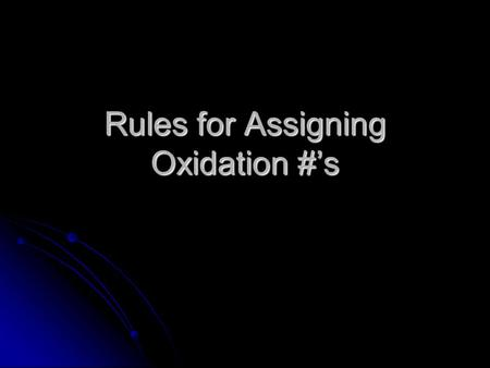 Rules for Assigning <strong>Oxidation</strong> #'s. Elements by themselves are neutral Elements by themselves are neutral Ox # = 0 Ex: Na 0, O 2 0, Mg 0 Ex: Na 0, O 2.