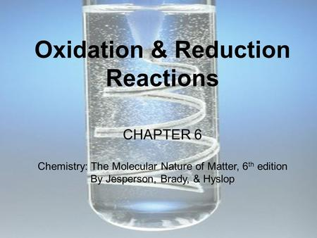 <strong>Oxidation</strong> & <strong>Reduction</strong> Reactions CHAPTER 6 Chemistry: The Molecular Nature of Matter, 6 th edition By Jesperson, Brady, & Hyslop.