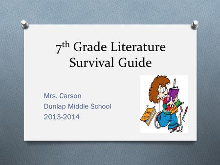 7 th Grade Literature Survival Guide Mrs. Carson Dunlap Middle School 2013-2014.