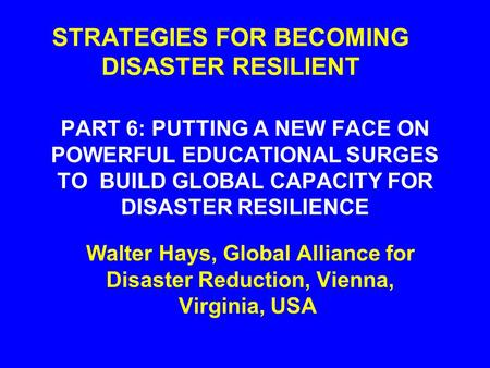 STRATEGIES FOR BECOMING <strong>DISASTER</strong> RESILIENT PART 6: PUTTING A NEW FACE ON POWERFUL EDUCATIONAL SURGES TO BUILD GLOBAL CAPACITY FOR <strong>DISASTER</strong> RESILIENCE.