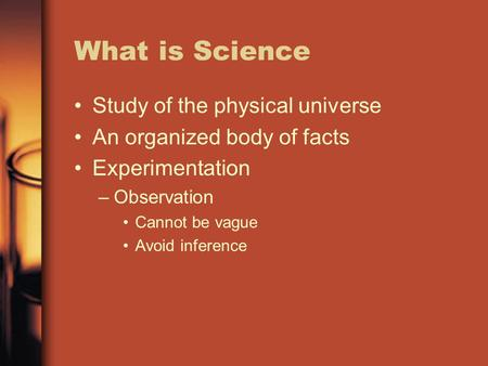 What is Science Study of the physical universe An organized body of facts Experimentation –Observation Cannot be vague Avoid inference.