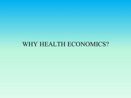 WHY HEALTH ECONOMICS?. What makes health care different from other goods? Health is a major source of uncertainty and risk. Governments around the world.