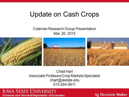 Extension and Outreach/Department of Economics Update on Cash Crops Coleman Research Group Presentation Mar. 20, 2015 Chad Hart Associate Professor/Crop.