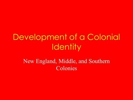 Development of a Colonial Identity New England, Middle, and Southern Colonies.
