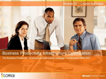Business Productivity Infrastructure Optimization The Business Productivity Infrastructure Optimization Campaign For Microsoft Office 2007 Module 25 –