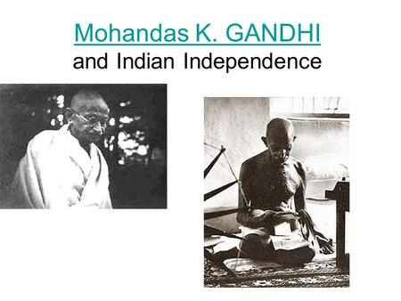 Mohandas K. GANDHI Mohandas K. GANDHI and Indian Independence.