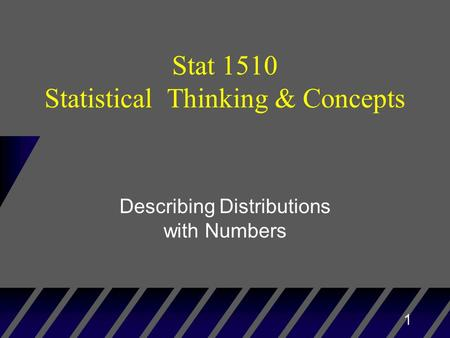 1 Stat 1510 Statistical Thinking & Concepts Describing Distributions with Numbers.