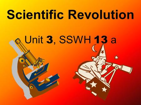 Scientific Revolution Unit 3, SSWH 13 a. How did scientists and their contributions begin to change the European world view?
