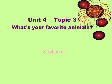 Unit 4 Topic 3 What ' s your favorite <strong>animals</strong>? Section C.