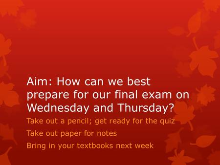Aim: How can we best prepare for our final exam on Wednesday and Thursday? Take out a pencil; get ready for the quiz Take out paper for notes Bring in.
