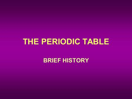 THE PERIODIC TABLE BRIEF HISTORY. Dmitri Mendeleev (1869, Russian) –Organized elements by increasing atomic mass. –Elements with similar properties were.