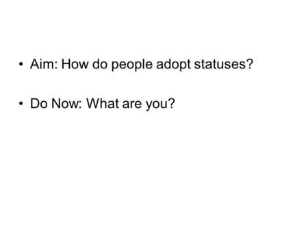 Aim: How do people adopt statuses? Do Now: What are you?