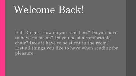 Welcome Back! Bell Ringer: How do you read best? Do you have to have music on? Do you need a comfortable chair? Does it have to be silent in the room?