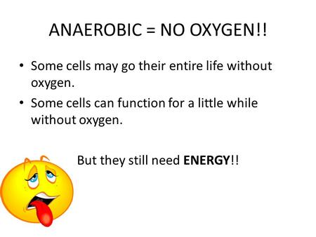 ANAEROBIC = NO OXYGEN!! Some cells may go their entire life without oxygen. Some cells can function for a little while without oxygen. But they still need.