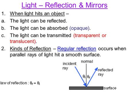 Light – Reflection & Mirrors 1.When light hits an object – a.The light can be reflected. b.The light can be absorbed (opaque). c.The light can be transmitted.