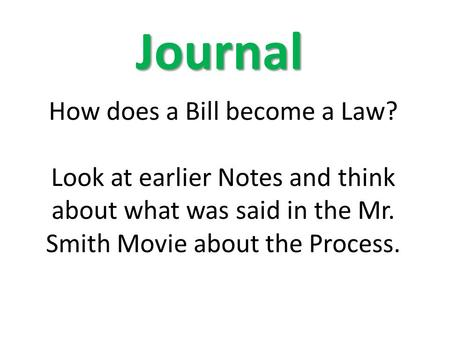 How does a Bill become a Law? Look at earlier Notes and think about what was said in the Mr. Smith Movie about the Process. Journal.