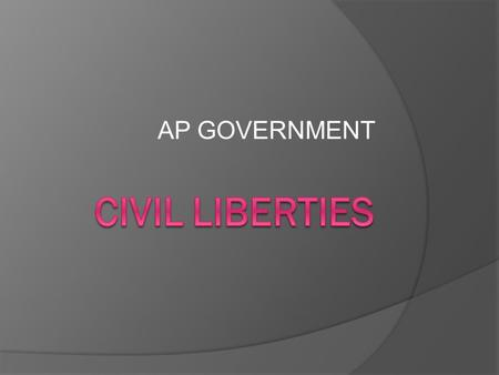 AP GOVERNMENT. CIVIL LIBERTIES  Civil Liberties are individual's legal and constitutional protections against the government.  Although our civil liberties.