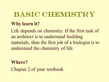 Basic chemistry Why learn it? Life depends on chemistry. If the first task of an architect is to understand building materials, then the first job of a.
