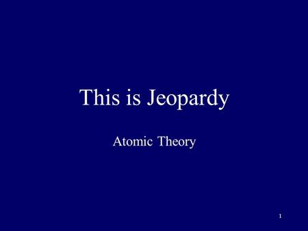 1 This is Jeopardy Atomic Theory 2 Category No. 1 Category No. 2 Category No. 3 Category No. 4 Category No. 5 100 200 300 400 500 Final Jeopardy.