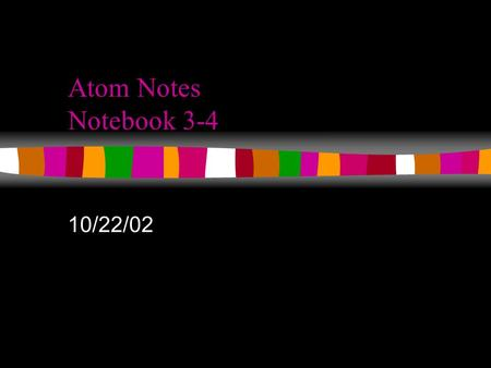 Atom Notes Notebook 3-4 10/22/02 What is in an atom? The Three Primary Subatomic Particles... n Protons n Neutrons n Electrons.