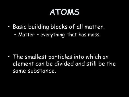 ATOMS Basic building blocks of all matter.