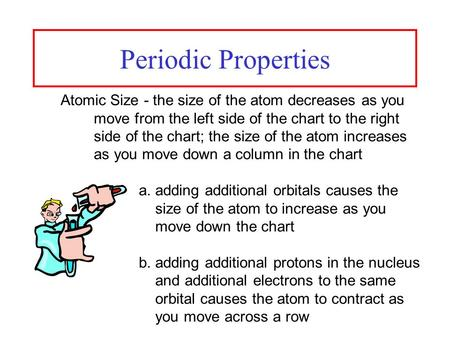 Periodic Properties Atomic Size - the size of the atom decreases as you move from the left side of the chart to the right side of the chart; the size of.