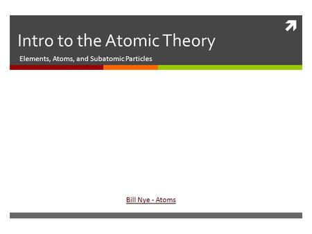  Intro to the Atomic Theory Elements, Atoms, and Subatomic Particles Bill Nye - Atoms.