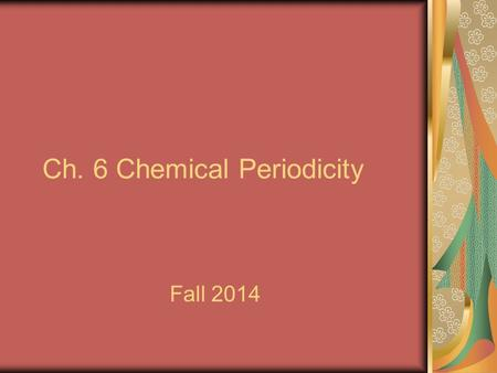 Ch. 6 Chemical Periodicity Fall 2014. I. Organizing the Elements A. The Periodic Table Revisited 1. Dmitri Mendeleev arranged the elements in 1871. 2.