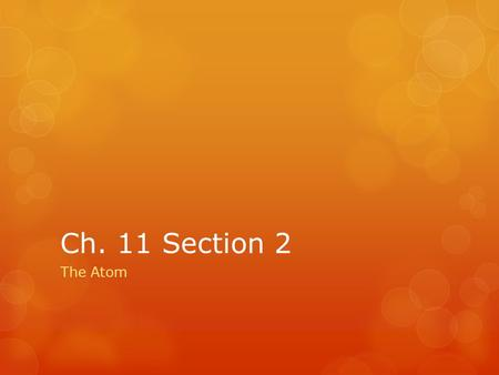 Ch. 11 Section 2 The Atom. Vocabulary To Know  Proton- subatomic particle that has a positive charge and that is found in the nucleus  Atomic mass unit-