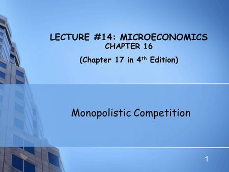 1 LECTURE #14: MICROECONOMICS CHAPTER 16 (Chapter 17 in 4 th Edition) Monopolistic Competition.