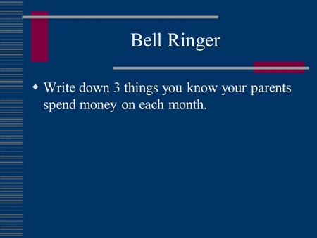 Bell Ringer  Write down 3 things you know your parents spend money on each month.