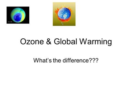 Ozone & Global Warming What's the difference??? What is Ozone? Ozone - A variety of Oxygen that has 3 oxygen atoms and is an odorless and colorless gas.