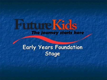 Early Years Foundation Stage. Early Years education at Future Kids aims to: - Provide a welcoming and secure environment - Recognise the importance of.