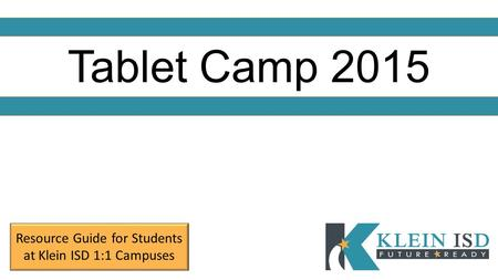 Tablet Camp 2015 Resource Guide for Students at Klein ISD 1:1 Campuses.