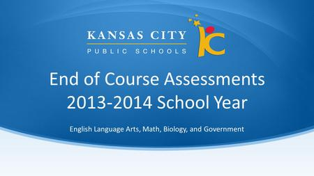 End of Course Assessments 2013-2014 School Year English Language Arts, Math, Biology, and Government.