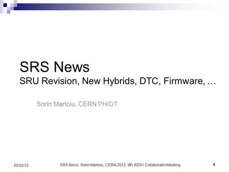 1 20/02/12 SRS News SRU Revision, New Hybrids, DTC, Firmware, … Sorin Martoiu, CERN PH/DT SRS News, Sorin Martoiu, CERN 2012, 9th RD51 Collaboratin Meeting.