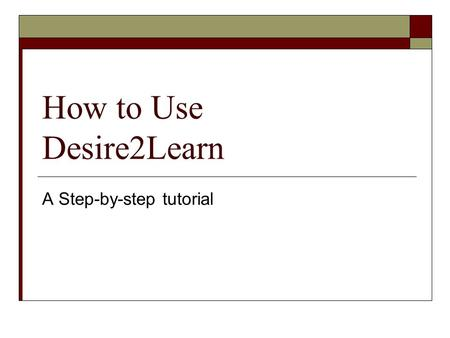 How to Use Desire2Learn A Step-by-step tutorial. First you will need to open a web Browser This could be:  Internet Explorer  Firefox Mozilla  Safari.